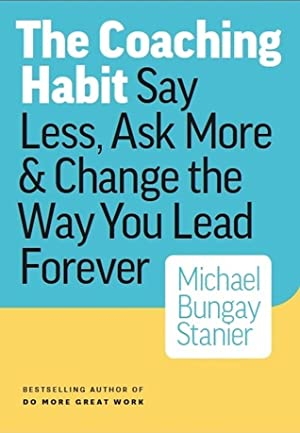 The Coaching Habit: Say Less, Ask More  Change the Way You Lead Forever