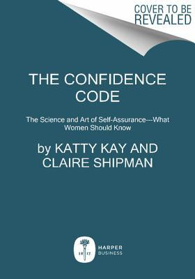 The Confidence Code: The Science and Art of Self-Assurance—What Women Should Know