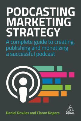 Podcasting Marketing Strategy: A Complete Guide to Creating, Publishing and Monetizing a Successful Podcast